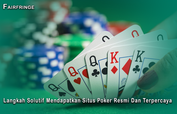 Langkah Solutif Mendapatkan Situs Poker Resmi Dan Terpercaya