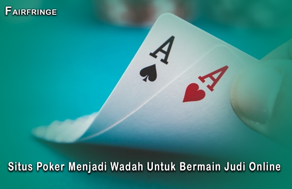 Situs Poker Menjadi Wadah Untuk Bermain Judi Online