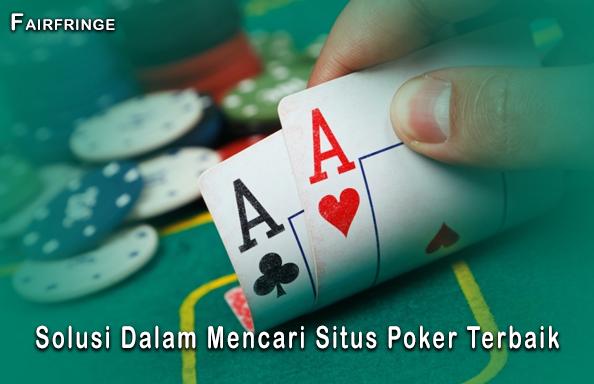 Solusi Dalam Mencari Situs Poker Terbaik